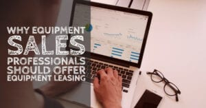 Why Equipment Sales Professionals should offer equipment leasing