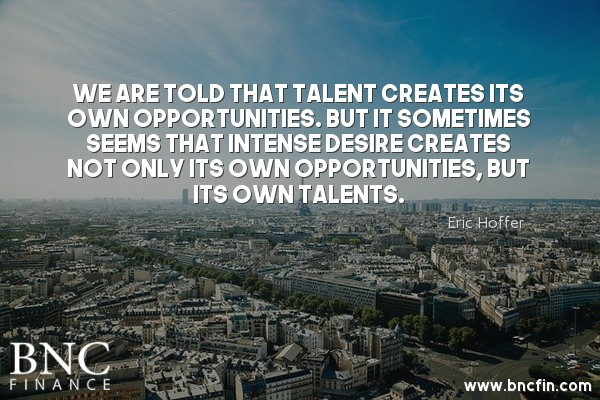 """""""WE ARE TOLD THAT TALENT CREATES ITS OWN OPPORTUNITIES, BUT IT SOMETIMES SEEMS THAT INTENSE DESIRE CREATES NOT ONLY ITS OWN OPPORTUNITIES, BUT ITS OWN TALENTS."""" - MOTIVATIONAL QUOTE"""