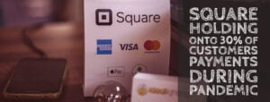 Square holding onto 30% of customers payments during pandemic