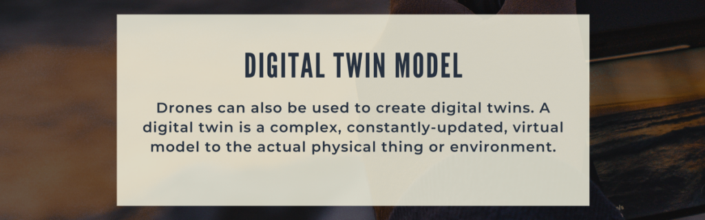Drones can also be used to create digital twins. A digital twin is a complex, constantly-updated, virtual model to the actual physical thing or environment.